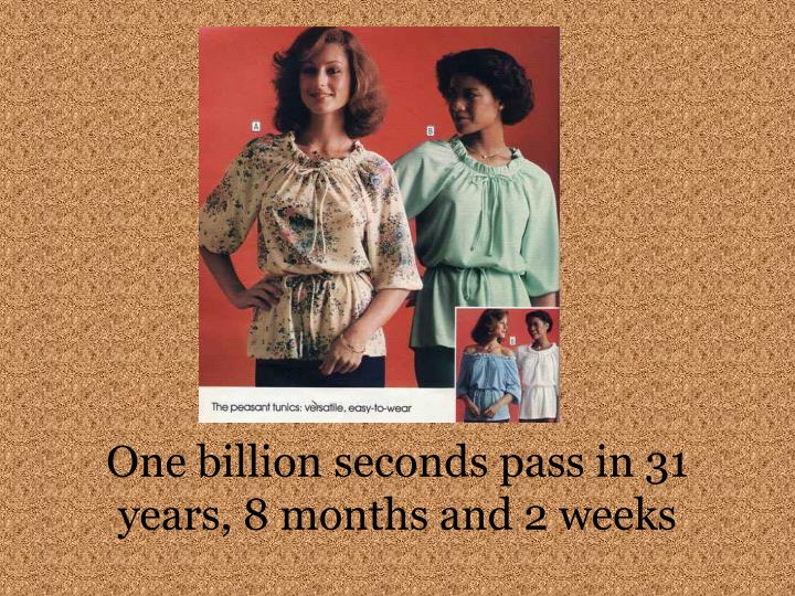 One billion seconds pass in 31 years, 8 months and 2 weeks