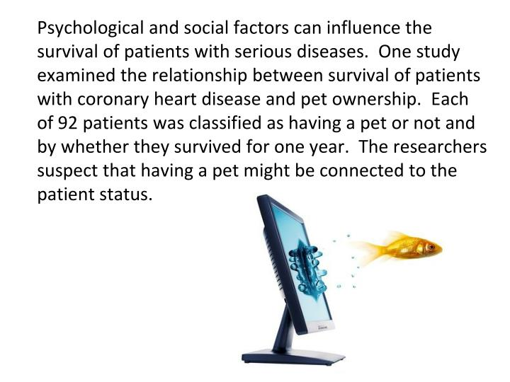 Psychological and social factors can influence the survival of patients with serious diseases.  One study examined the relationship between survival of patients with coronary heart disease and pet ownership.  Each of 92 patients was classified as having a pet or not and by whether they survived for one year.  The researchers suspect that having a pet might be connected to the patient status.
