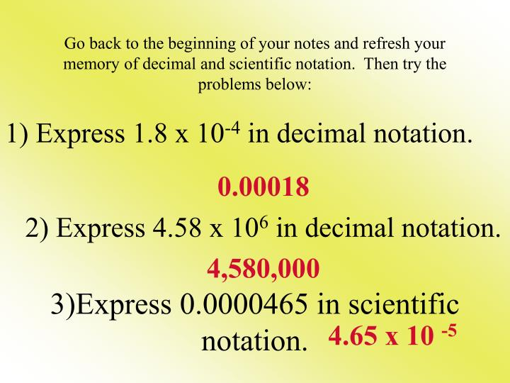 Go back to the beginning of your notes and refresh your memory of decimal and scientific notation.  Then try the problems below:
