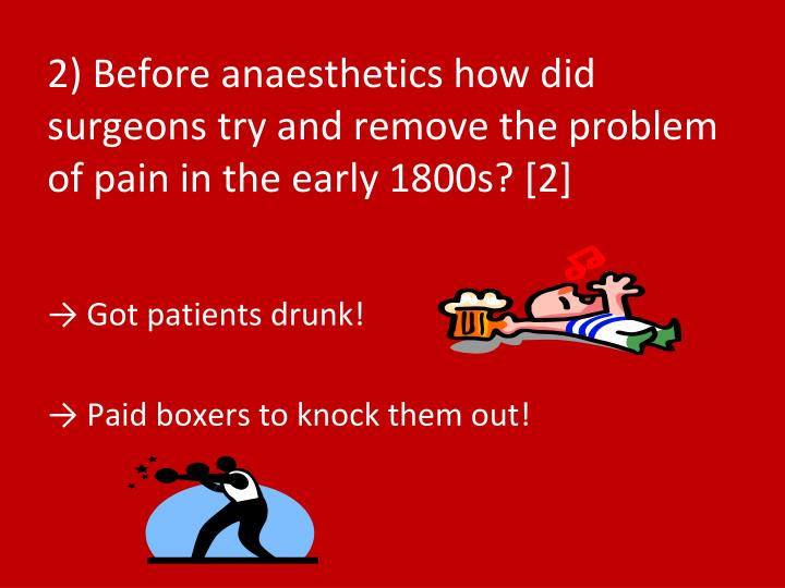 2) Before anaesthetics how did surgeons try and remove the problem of pain in the early 1800s? [2]