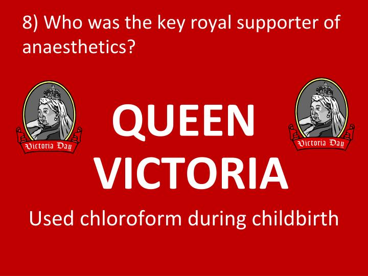 8) Who was the key royal supporter of anaesthetics?