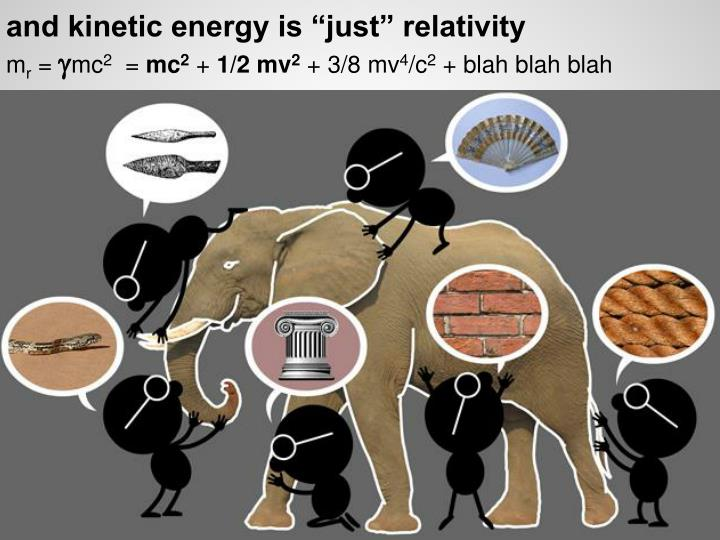 "and kinetic energy is ""just"" relativity"