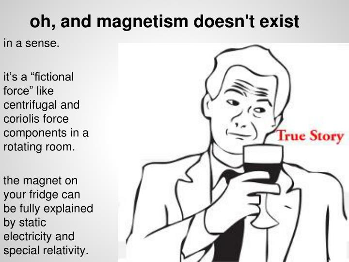 oh, and magnetism doesn't exist