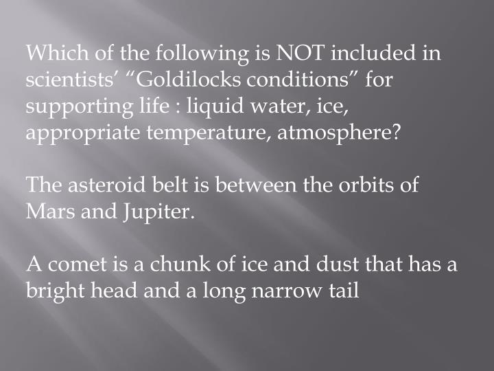 "Which of the following is NOT included in scientists' ""Goldilocks conditions"" for supporting life : liquid water, ice, appropriate temperature, atmosphere?"