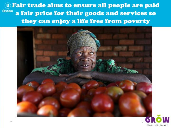 Fair trade aims to ensure all people are paid a fair price for their goods and services so they can enjoy a life free from poverty