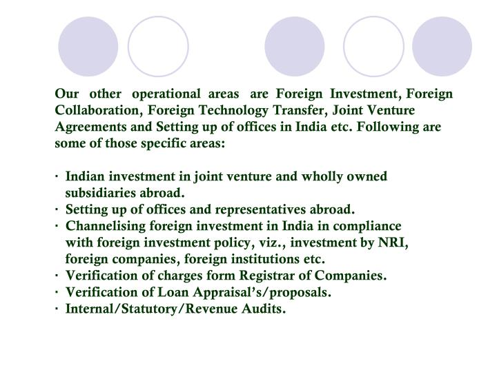 Our   other   operational  areas   are  Foreign  Investment, Foreign Collaboration, Foreign Technology Transfer, Joint Venture Agreements and Setting up of offices in India etc. Following are some of those specific areas: