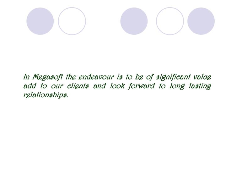 In Megasoft the endeavour is to be of significant value add to our clients and look forward to long lasting relationships.