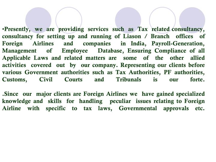 Presently,  we  are  providing  services  such  as  Tax  related consultancy, consultancy for setting up and running of Liason / Branch  offices  of  Foreign  Airlines  and  companies  in India, Payroll-Generation,   Management   of   Employee   Database, Ensuring Compliance of all Applicable Laws and related matters are  some  of  the  other  allied  activities  covered  out  by  our company. Representing our clients before various Government authorities such as Tax Authorities, PF authorities, Customs, Civil Courts and Tribunals is our forte.