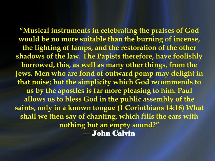 """Musical instruments in celebrating the praises of God would be no more suitable than the burning of incense, the lighting of lamps, and the restoration of the other shadows of the law. The Papists therefore, have foolishly borrowed, this, as well as many other things, from the Jews. Men who are fond of outward pomp may delight in that noise; but the simplicity which God recommends to us by the apostles is far more pleasing to him. Paul allows us to bless God in the public assembly of the saints, only in a known tongue (1 Corinthians 14:16) What shall we then say of chanting, which fills the ears with nothing but an empty sound?"""
