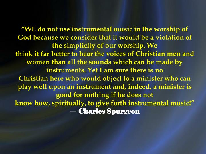 """WE do not use instrumental music in the worship of God because we consider that it would be a violation of the simplicity of our worship. We"