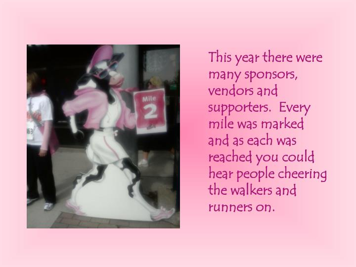 This year there were many sponsors, vendors and supporters.  Every mile was marked and as each was reached you could hear people cheering the walkers and runners on.