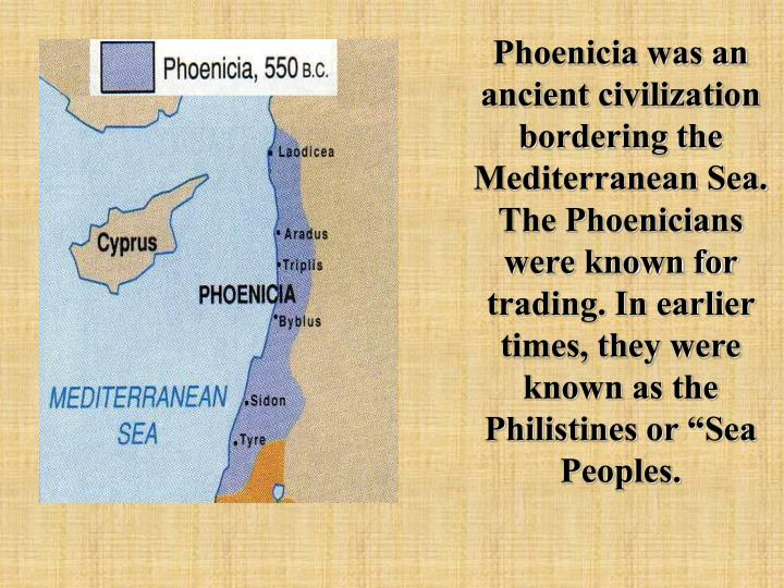 "Phoenicia was an ancient civilization bordering the Mediterranean Sea. The Phoenicians were known for trading. In earlier times, they were known as the Philistines or ""Sea Peoples."