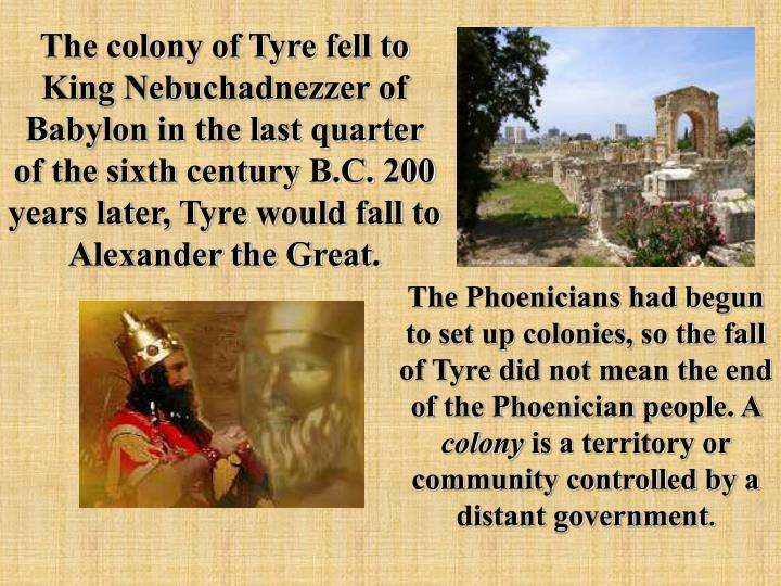 The colony of Tyre fell to King Nebuchadnezzer of Babylon in the last quarter of the sixth century B.C. 200 years later, Tyre would fall to Alexander the Great.