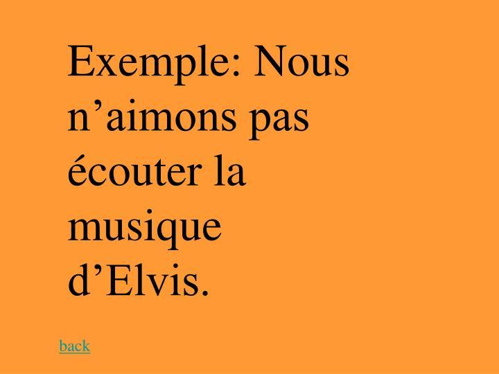 Exemple: Nous n'aimons pas écouter la musique d'Elvis.