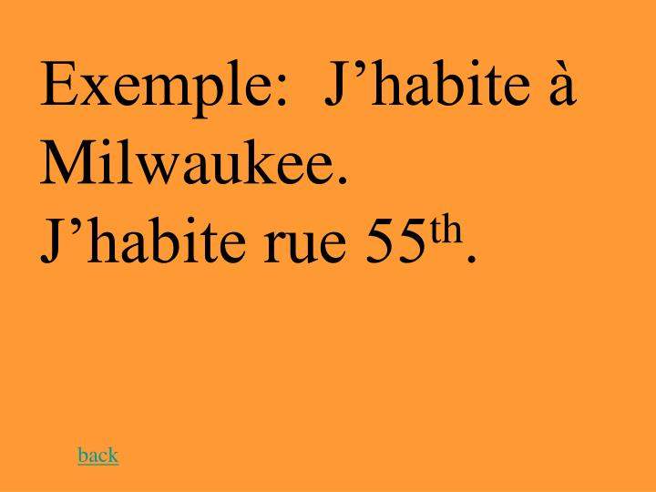 Exemple:  J'habite à Milwaukee.  J'habite rue 55