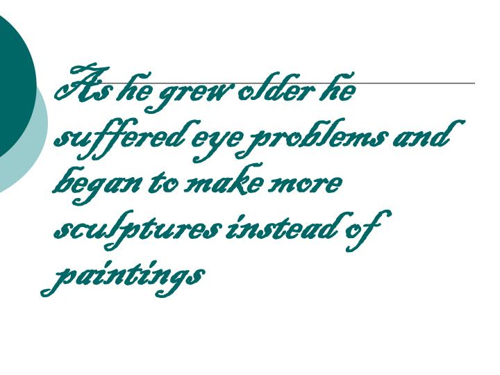 As he grew older he suffered eye problems and began to make more sculptures instead of paintings