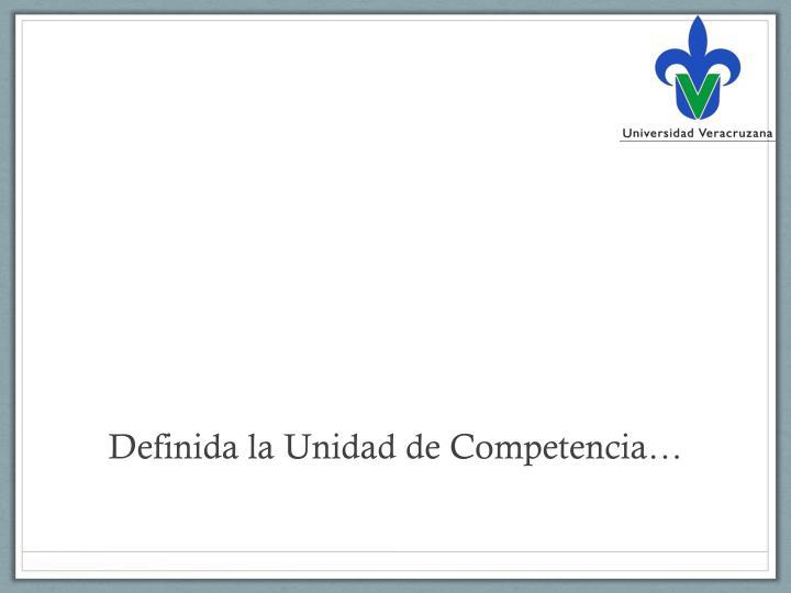 Definida la Unidad de Competencia…
