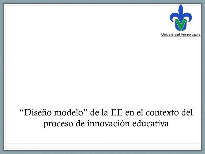 """""""Diseño modelo"""" de la EE en el contexto del proceso de innovación educativa"""