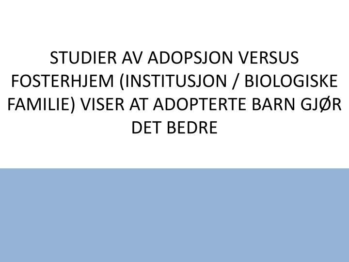 STUDIER AV ADOPSJON VERSUS FOSTERHJEM (INSTITUSJON / BIOLOGISKE FAMILIE) VISER AT ADOPTERTE BARN GJR DET BEDRE