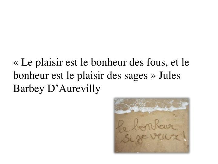 « Le plaisir est le bonheur des fous, et le bonheur est le plaisir des sages » Jules
