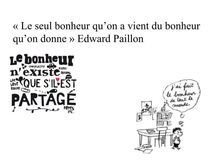 « Le seul bonheur qu'on a vient du bonheur qu'on donne » Edward Paillon