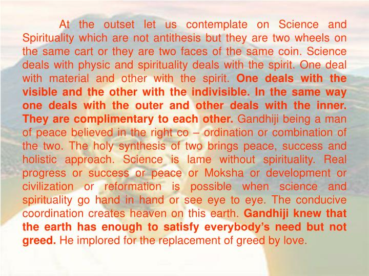 At the outset let us contemplate on Science and Spirituality which are not antithesis but they are two wheels on the same cart or they are two faces of the same coin. Science deals with physic and spirituality deals with the spirit. One deal with material and other with the spirit.