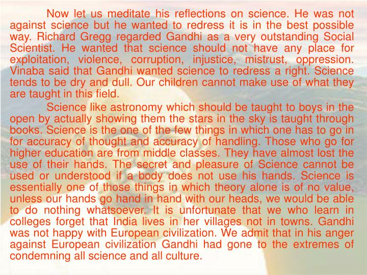 Now let us meditate his reflections on science. He was not against science but he wanted to redress it is in the best possible way. Richard Gregg regarded Gandhi as a very outstanding Social Scientist. He wanted that science should not have any place for exploitation, violence, corruption, injustice, mistrust, oppression. Vinaba said that Gandhi wanted science to redress a right. Science tends to be dry and dull. Our children cannot make use of what they are taught in this field.