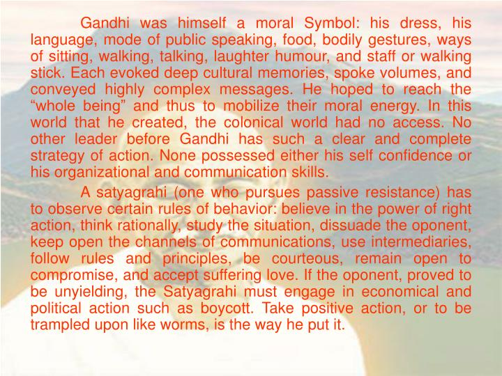 "Gandhi was himself a moral Symbol: his dress, his language, mode of public speaking, food, bodily gestures, ways of sitting, walking, talking, laughter humour, and staff or walking stick. Each evoked deep cultural memories, spoke volumes, and conveyed highly complex messages. He hoped to reach the ""whole being"" and thus to mobilize their moral energy. In this world that he created, the colonical world had no access. No other leader before Gandhi has such a clear and complete strategy of action. None possessed either his self confidence or his organizational and communication skills."