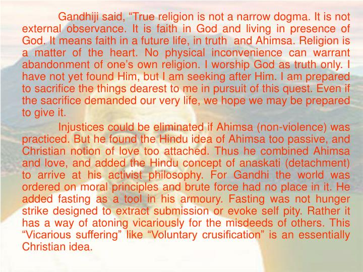 "Gandhiji said, ""True religion is not a narrow dogma. It is not external observance. It is faith in God and living in presence of God. It means faith in a future life, in truth  and Ahimsa. Religion is a matter of the heart. No physical inconvenience can warrant abandonment of one's own religion. I worship God as truth only. I have not yet found Him, but I am seeking after Him. I am prepared to sacrifice the things dearest to me in pursuit of this quest. Even if the sacrifice demanded our very life, we hope we may be prepared to give it."