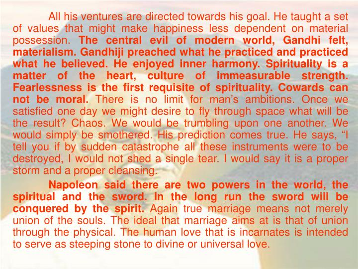 All his ventures are directed towards his goal. He taught a set of values that might make happiness less dependent on material possession.