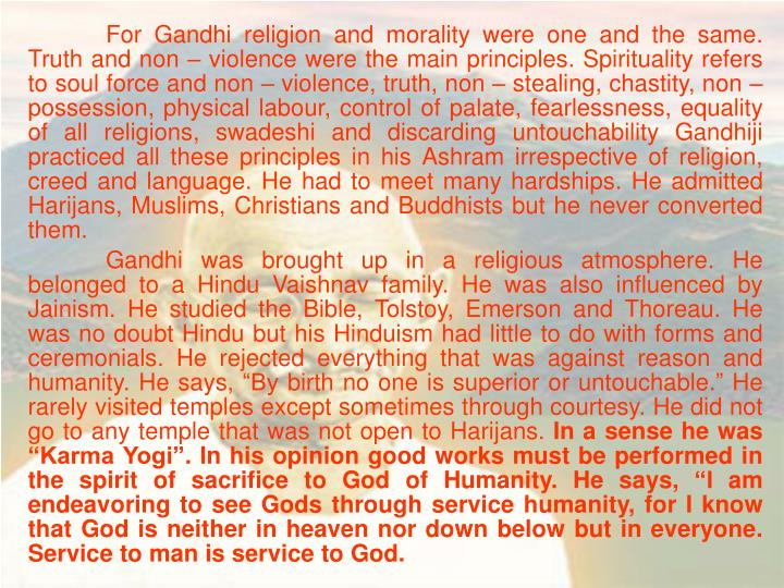 For Gandhi religion and morality were one and the same. Truth and non – violence were the main principles. Spirituality refers to soul force and non – violence, truth, non – stealing, chastity, non – possession, physical labour, control of palate, fearlessness, equality of all religions, swadeshi and discarding untouchability Gandhiji practiced all these principles in his Ashram irrespective of religion, creed and language. He had to meet many hardships. He admitted Harijans, Muslims, Christians and Buddhists but he never converted them.