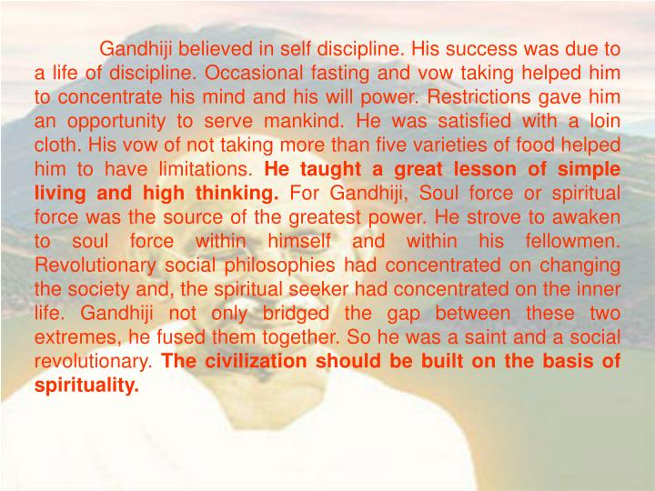 Gandhiji believed in self discipline. His success was due to a life of discipline. Occasional fasting and vow taking helped him to concentrate his mind and his will power. Restrictions gave him an opportunity to serve mankind. He was satisfied with a loin cloth. His vow of not taking more than five varieties of food helped him to have limitations.