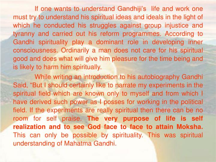 If one wants to understand Gandhiji's  life and work one must try to understand his spiritual idea...