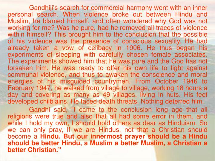 Gandhiji's search for commercial harmony went with an inner personal search. When violence broke out between Hindu and Muslim, he blamed himself, and often wondered why God was not working for me? Was he pure, had he removed all traces of violence within himself? This brought him to the conclusion that the possible of his violence was the presence of conscious sexuality. He had already taken a vow of celibacy in 1906. He thus began his experiments of sleeping with carefully chosen female associates. The experiments showed him that he was pure and the God has not forsaken him. He was ready to offer his own life to fight against communal violence, and thus to awaken the conscience and moral energies of his misguided countrymen. From October 1946 to February 1947, he walked from village to village, working 18 hours a day and covering as many as 49 villages, living in huts. His feet developed chilblains. He faced death threats. Nothing deterred him.