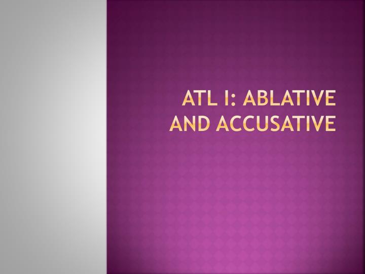 Atl i ablative and accusative