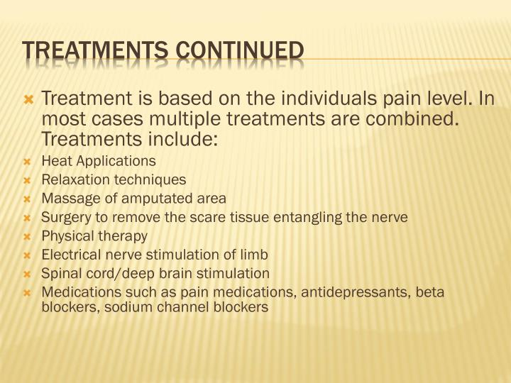 Treatment is based on the individuals pain level. In most cases multiple treatments are combined. Treatments include: