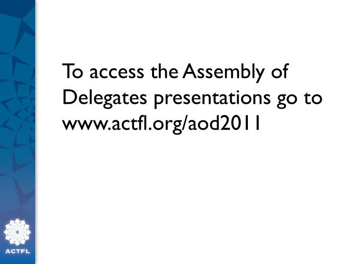 To access the Assembly of Delegates presentations go to www.actfl.org/aod2011