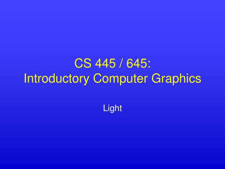 Cs 445 645 introductory computer graphics