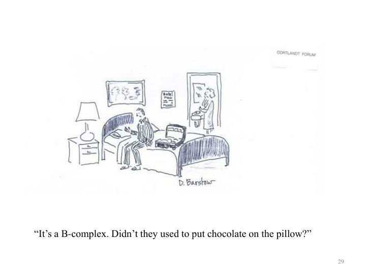 """It's a B-complex. Didn't they used to put chocolate on the pillow?"""