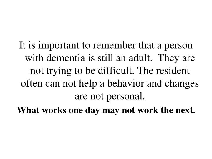 It is important to remember that a person with dementia is still an adult.  They are not trying to be difficult. The resident often can not help a behavior and changes are not personal.