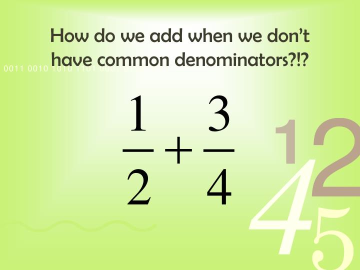 How do we add when we don't have common denominators?!?