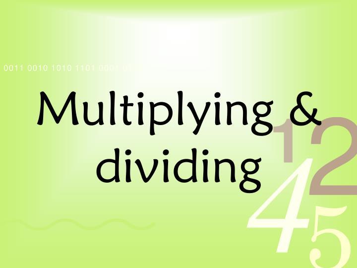 Multiplying & dividing