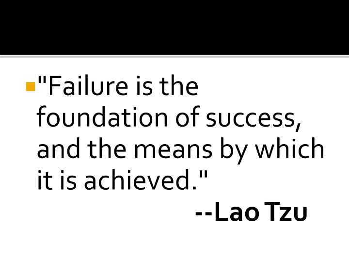 """Failure is the foundation of success, and the means by which it is achieved."""