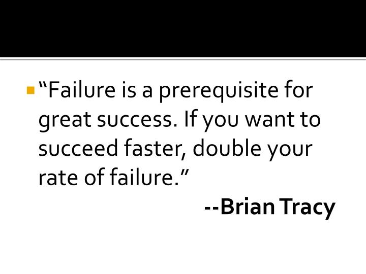 """Failure is a prerequisite for great success. If you want to succeed faster, double your rate of failure."""