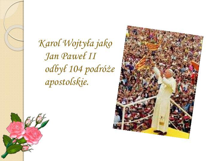 Karol Wojtyła jako Jan Paweł II odbył 104 podróże apostolskie.