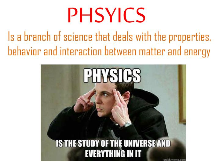 Is a branch of science that deals with the properties, behavior and interaction between matter and energy