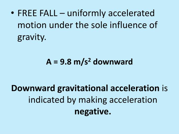 FREE FALL – uniformly accelerated motion under the sole influence of gravity.