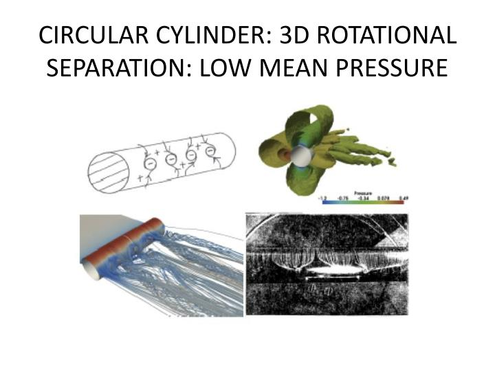 CIRCULAR CYLINDER: 3D ROTATIONAL SEPARATION: LOW MEAN PRESSURE