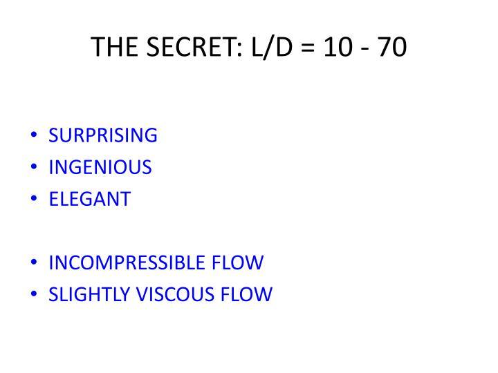 THE SECRET: L/D = 10 - 70