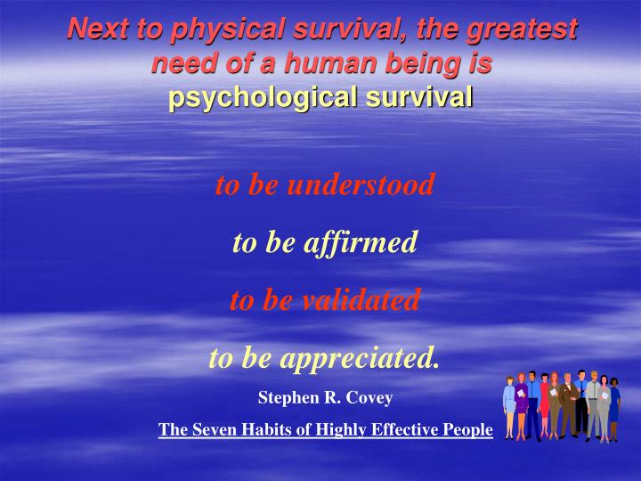 Next to physical survival, the greatest need of a human being is